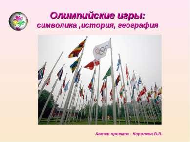Олимпийские игры: символика ,история, география Автор проекта - Королева В.В.