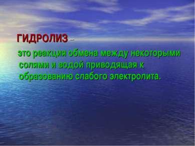 ГИДРОЛИЗ – это реакция обмена между некоторыми солями и водой приводящая к об...