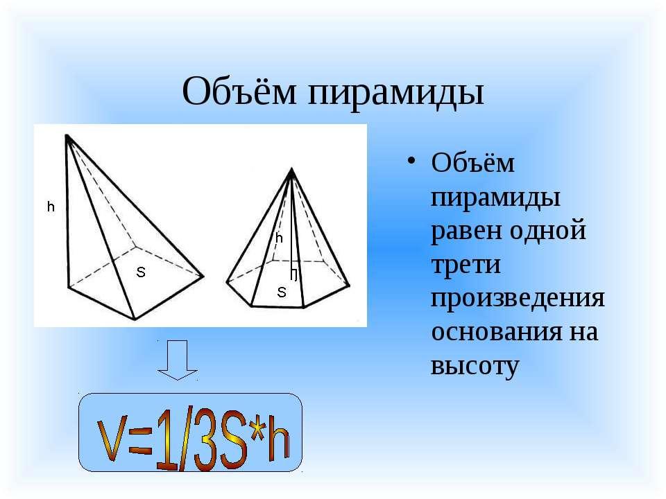 Объём пирамиды Объём пирамиды равен одной трети произведения основания на высоту