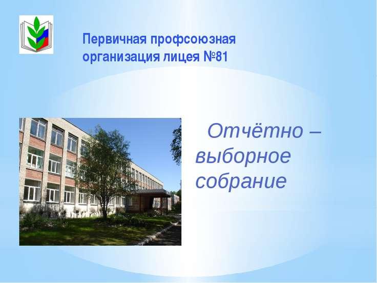 Отчётно – выборное собрание Первичная профсоюзная организация лицея №81