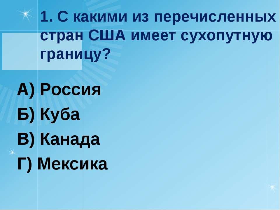1. С какими из перечисленных стран США имеет сухопутную границу? А) Россия Б)...