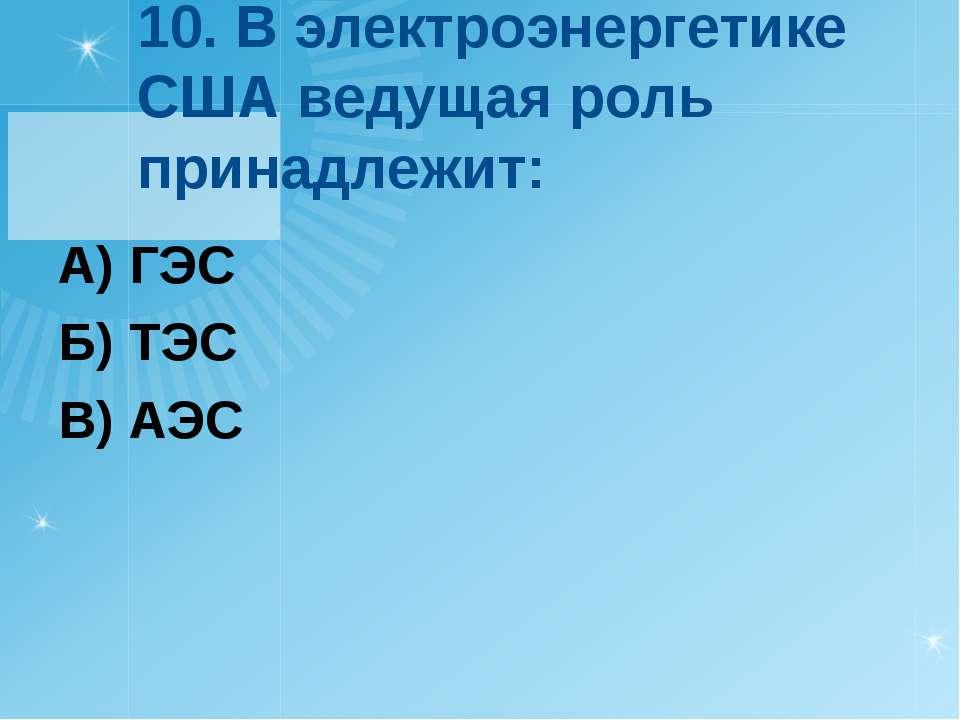 10. В электроэнергетике США ведущая роль принадлежит: А) ГЭС Б) ТЭС В) АЭС
