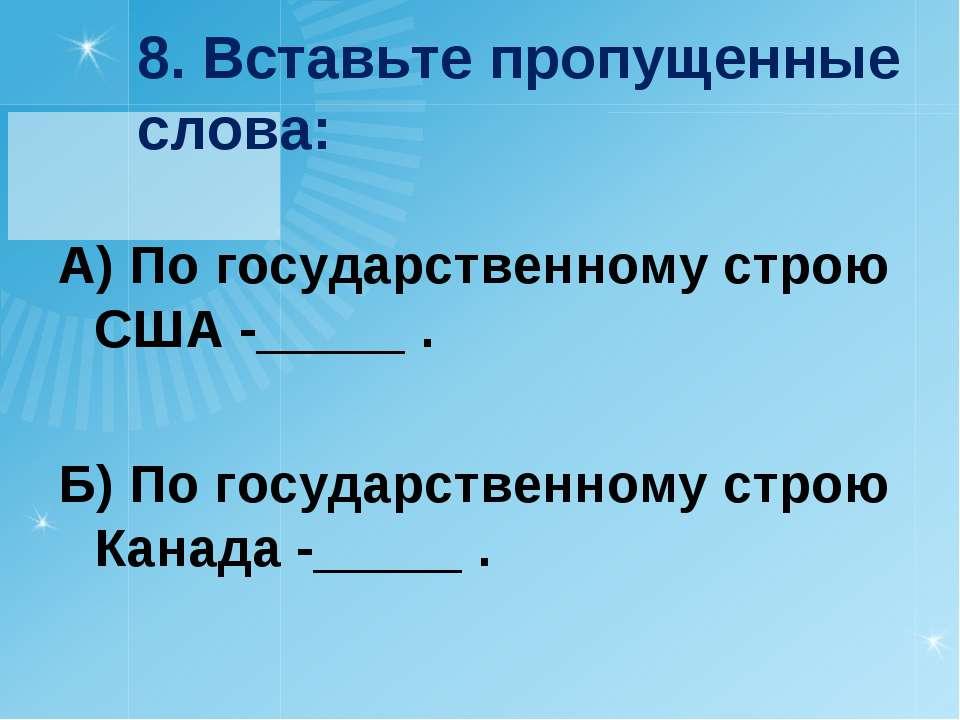 8. Вставьте пропущенные слова: А) По государственному строю США -_____ . Б) П...