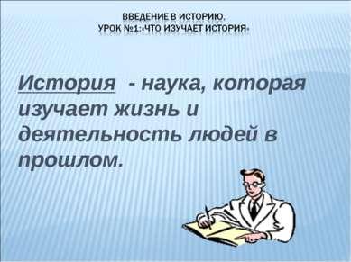 История - наука, которая изучает жизнь и деятельность людей в прошлом.