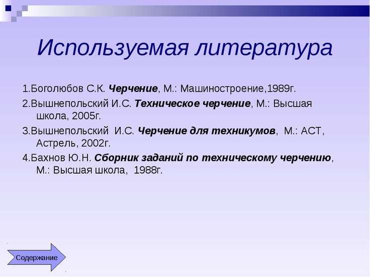 Используемая литература 1.Боголюбов С.К. Черчение, М.: Машиностроение,1989г. ...