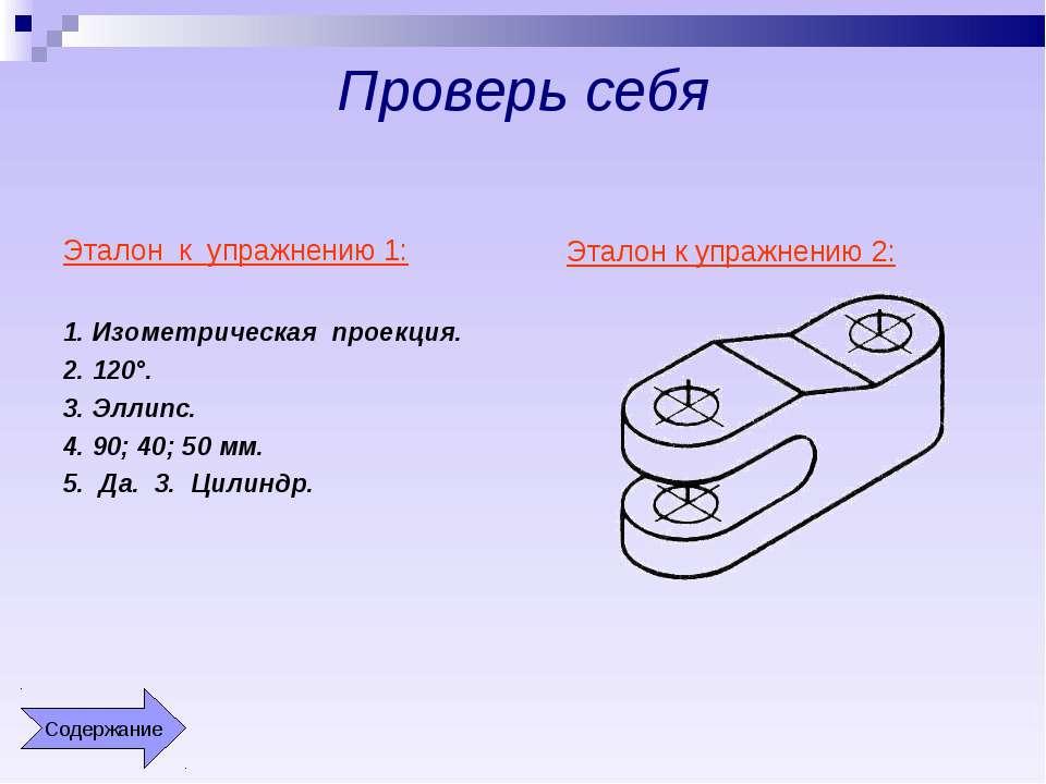 Проверь себя Эталон к упражнению 1: 1. Изометрическая проекция. 2. 120°. 3. Э...