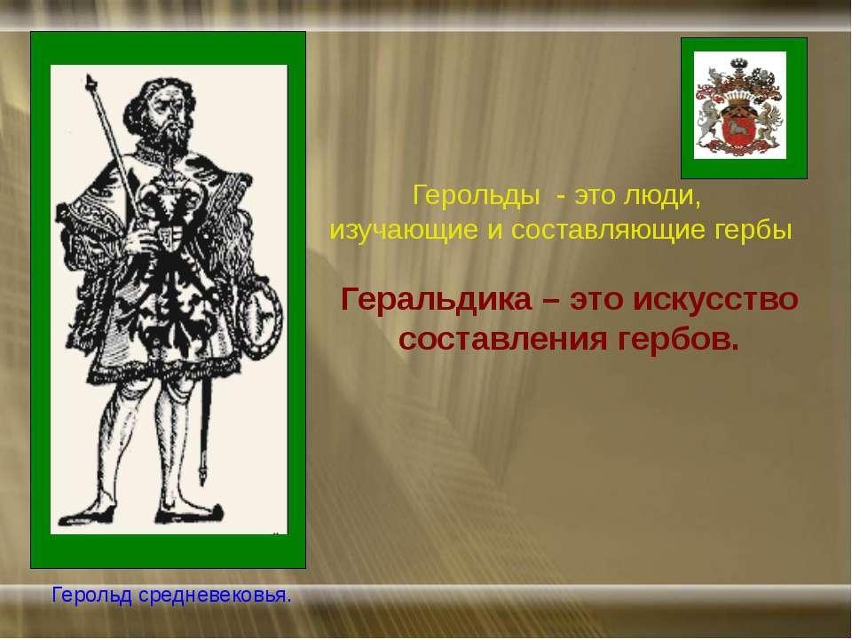 Геральдика – это искусство составления гербов. Герольды - это люди, изучающие...