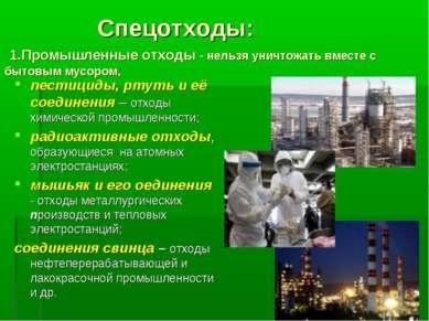 Спецотходы: 1.Промышленные отходы - нельзя уничтожать вместе с бытовым мусоро...