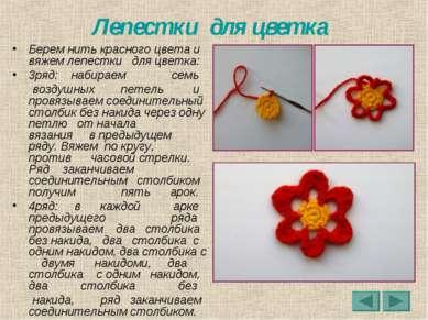 Лепестки для цветка Берем нить красного цвета и вяжем лепестки для цветка: 3р...