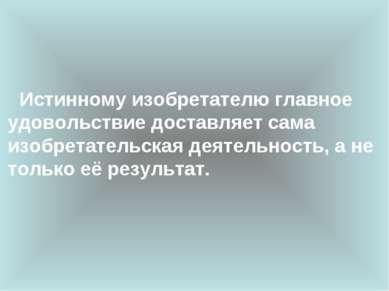 Истинному изобретателю главное удовольствие доставляет сама изобретательская ...