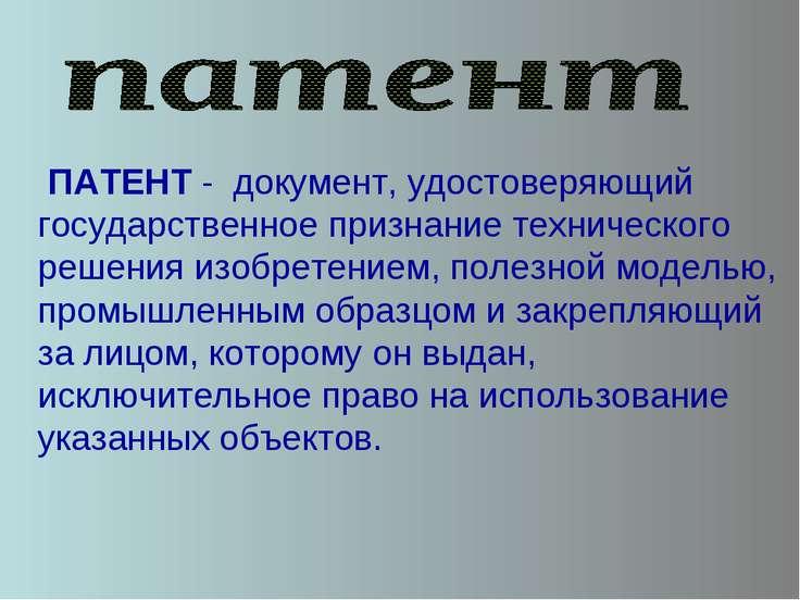 ПАТЕНТ - документ, удостоверяющий государственное признание технического реш...