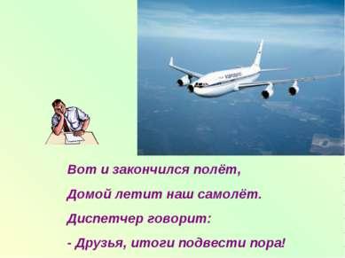 Вот и закончился полёт, Домой летит наш самолёт. Диспетчер говорит: - Друзья,...