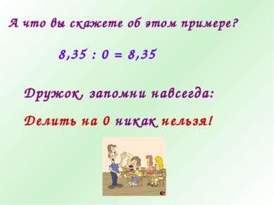 А что вы скажете об этом примере? 8,35 : 0 = 8,35 Дружок, запомни навсегда: Д...