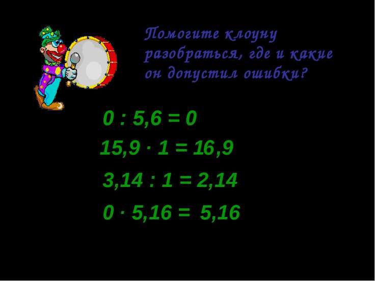 Помогите клоуну разобраться, где и какие он допустил ошибки? 0 : 5,6 = 0 0 : ...