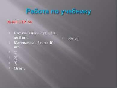 № 429 СТР. 84 Русский язык - ? уч. 32 п. по 8 шт. Математика - ? п. по 10 шт....