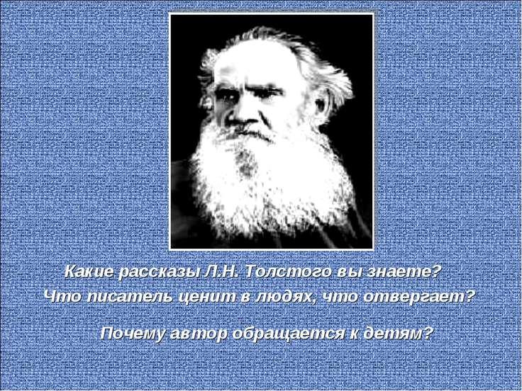 Какие рассказы Л.Н. Толстого вы знаете? Что писатель ценит в людях, что отвер...