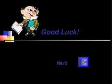 Good Luck! Для ответа на вопросы щелкай мышкой по номеру вопроса. Кнопка Next...
