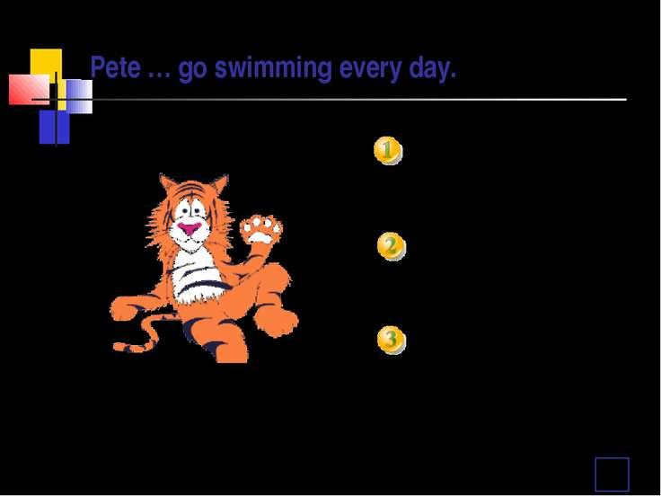 Pete … go swimming every day. doesn't don't isn't