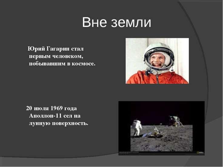 Вне земли Юрий Гагарин стал первым человеком, побывавшим в космосе. 20 июля 1...