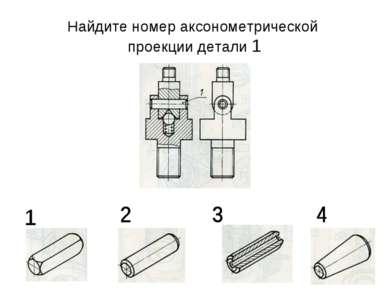 Найдите номер аксонометрической проекции детали 1