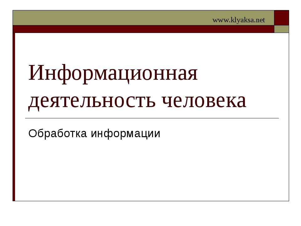 Информационная деятельность человека Обработка информации www.klyaksa.net