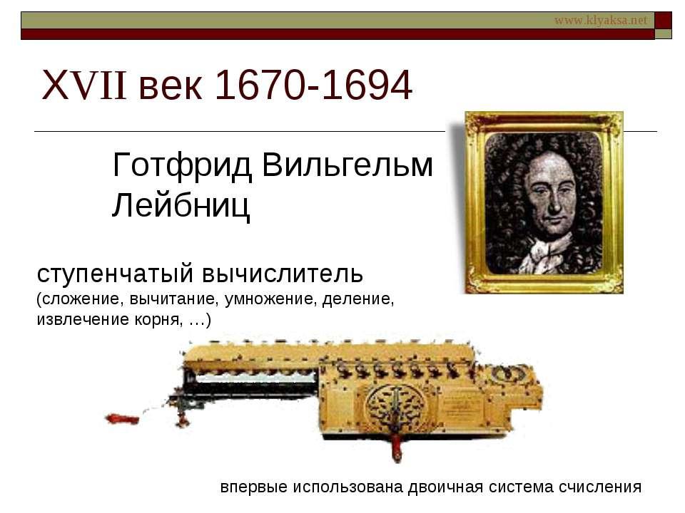 ХVII век 1670-1694 Готфрид Вильгельм Лейбниц ступенчатый вычислитель (сложени...