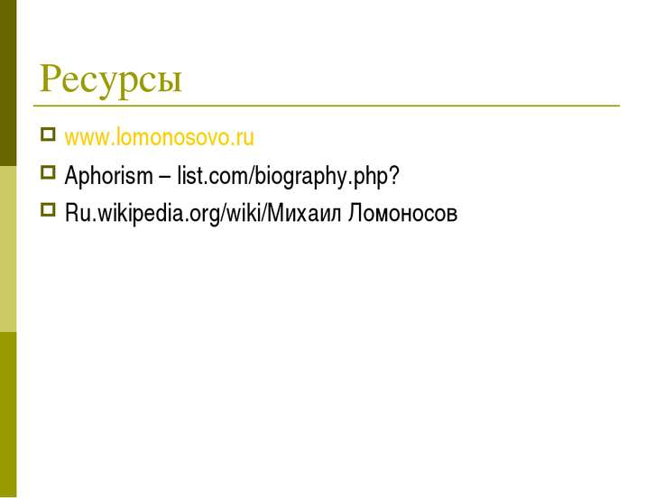 Ресурсы www.lomonosovo.ru Aphorism – list.com/biography.php? Ru.wikipedia.org...
