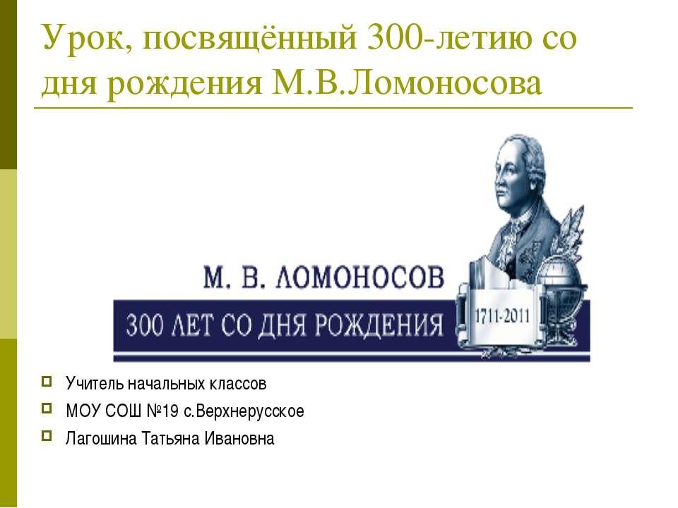 Урок, посвящённый 300-летию со дня рождения М.В.Ломоносова Учитель начальных ...