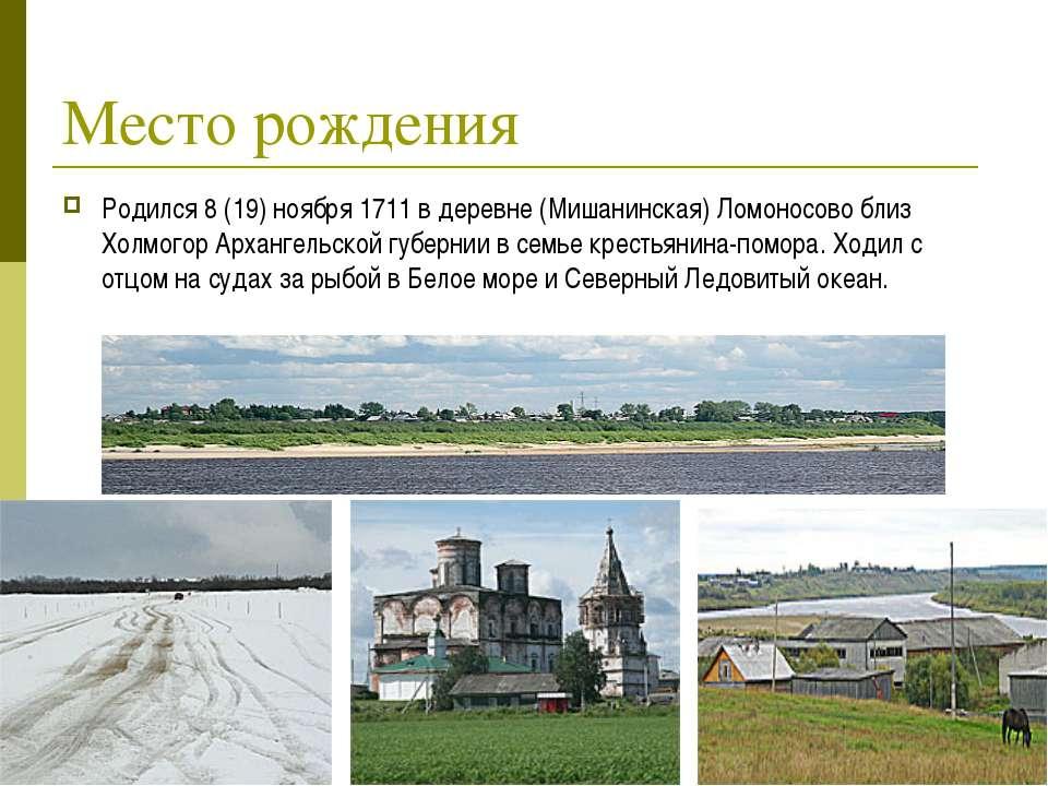 Место рождения Родился 8 (19) ноября 1711 в деревне (Мишанинская) Ломоносово ...