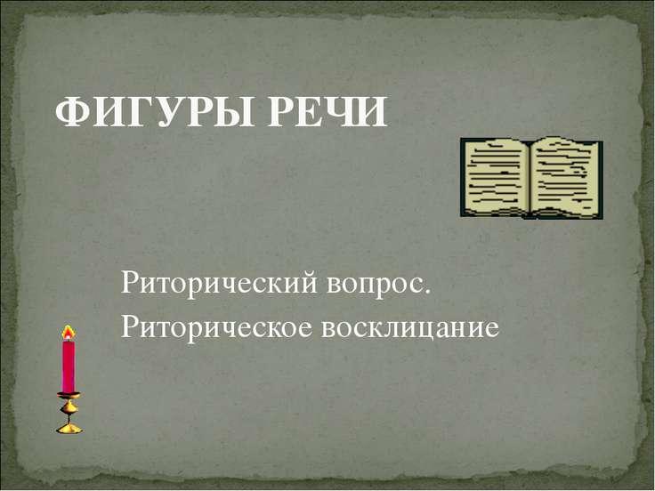 ФИГУРЫ РЕЧИ Риторический вопрос. Риторическое восклицание