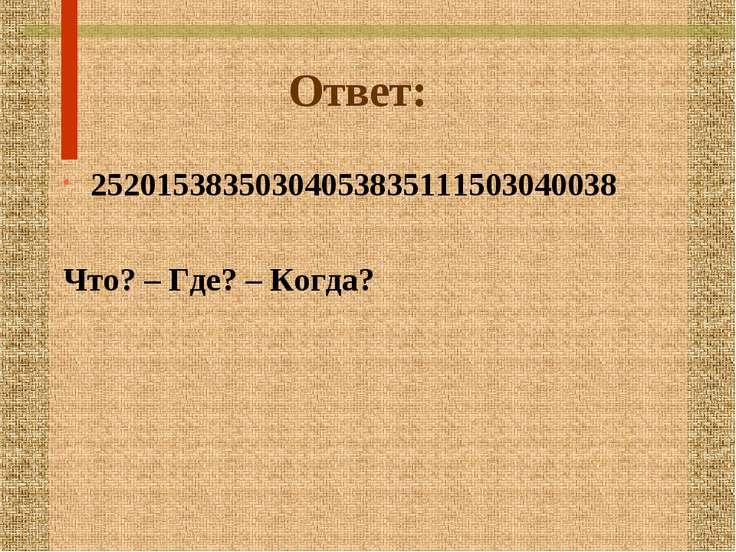 Ответ: 25201538350304053835111503040038 Что? – Где? – Когда?