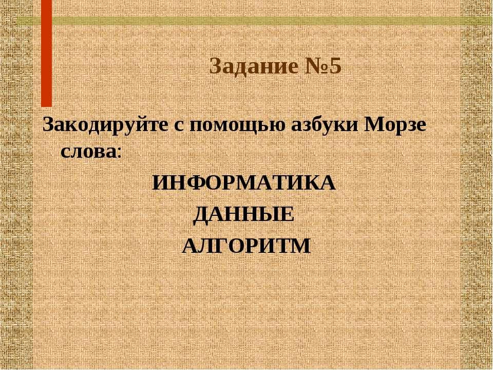 Задание №5 Закодируйте с помощью азбуки Морзе слова: ИНФОРМАТИКА ДАННЫЕ АЛГОРИТМ