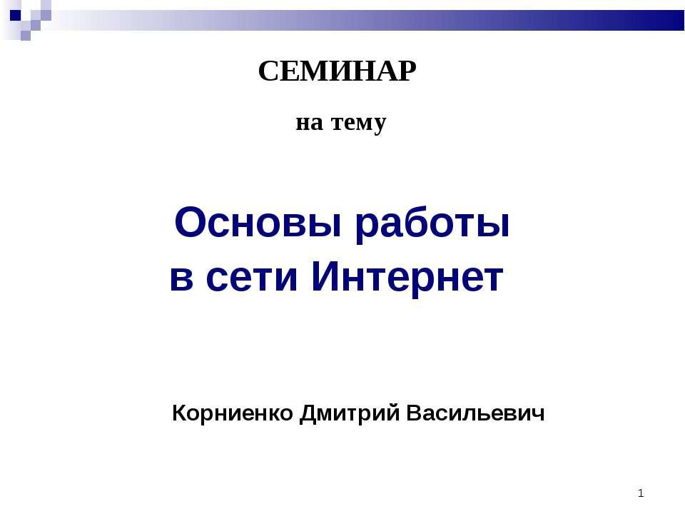 * СЕМИНАР на тему Основы работы в сети Интернет Корниенко Дмитрий Васильевич
