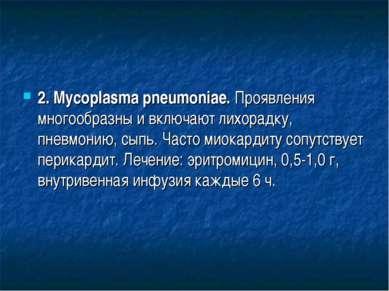 2. Mycoplasma pneumoniae. Проявления многообразны и включают лихорадку, пневм...