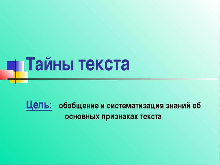 Тайны текста Цель: обобщение и систематизация знаний об основных признаках те...