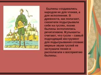 Былины создавались народом не для чтения, а для исполнения. В древности, как ...