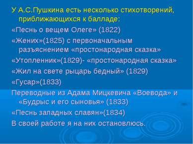 У А.С.Пушкина есть несколько стихотворений, приближающихся к балладе: «Песнь ...
