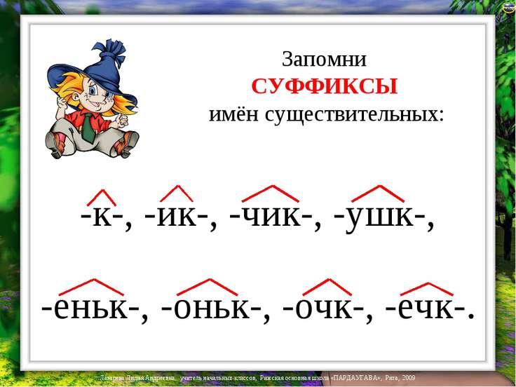 Запомни СУФФИКСЫ имён существительных: -к-, -ик-, -чик-, -ушк-, -еньк-, -оньк...