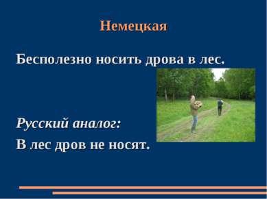 Немецкая Бесполезно носить дрова в лес. Русский аналог: В лес дров не носят.
