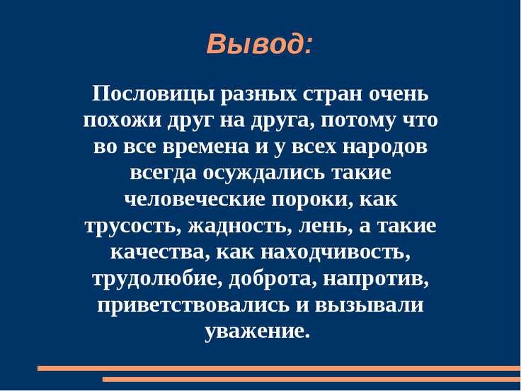 Вывод: Пословицы разных стран очень похожи друг на друга, потому что во все в...