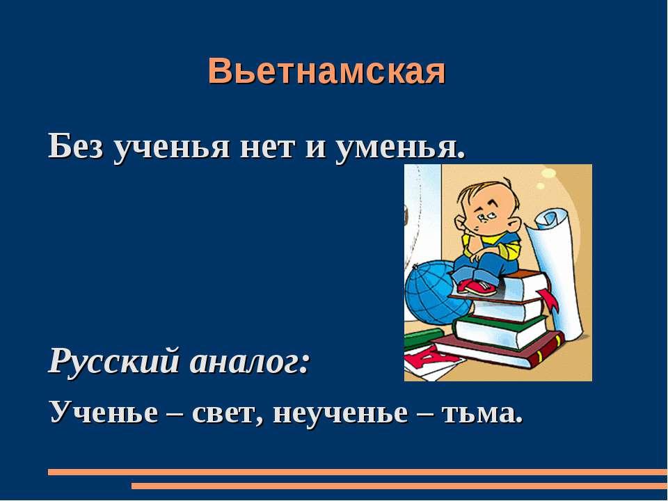 Вьетнамская Без ученья нет и уменья. Русский аналог: Ученье – свет, неученье ...