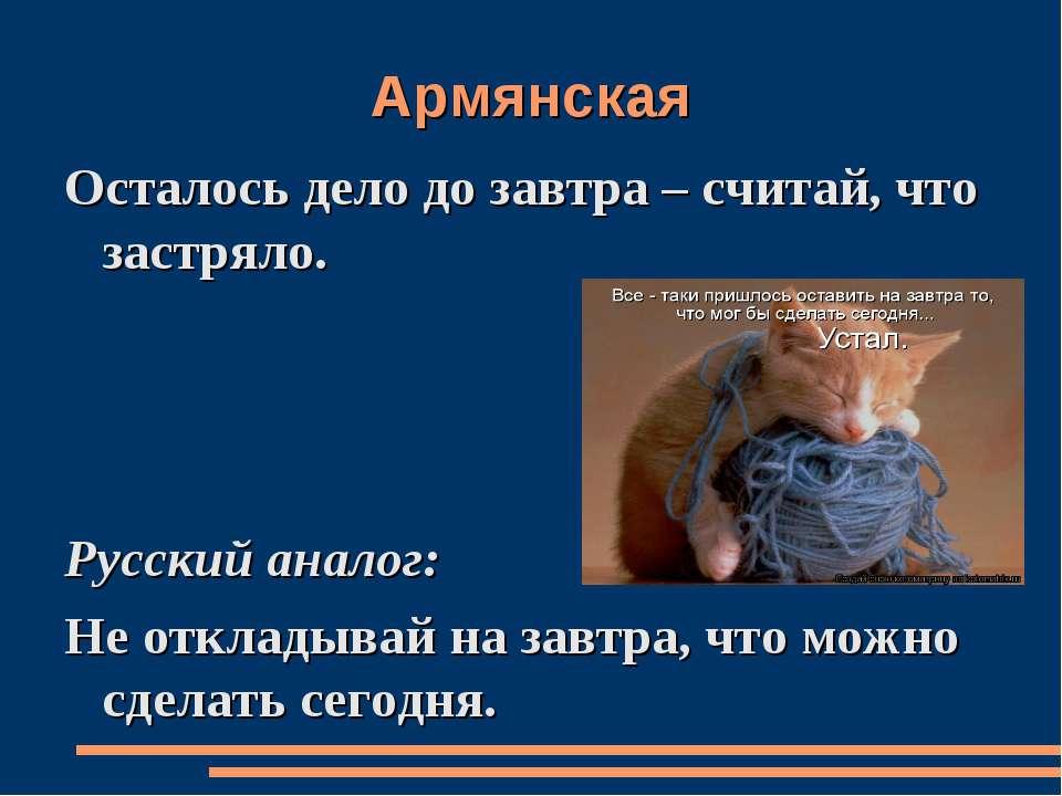 Армянская Осталось дело до завтра – считай, что застряло. Русский аналог: Не ...