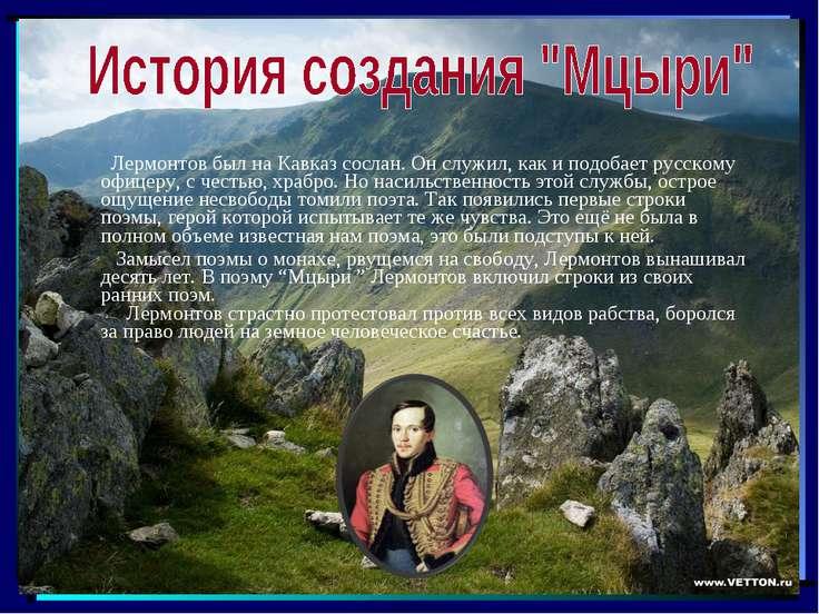 Лермонтов был на Кавказ сослан. Он служил, как и подобает русскому офицеру, с...