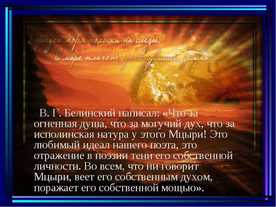В. Г. Белинский написал: «Что за огненная душа, что за могучий дух, что за ис...