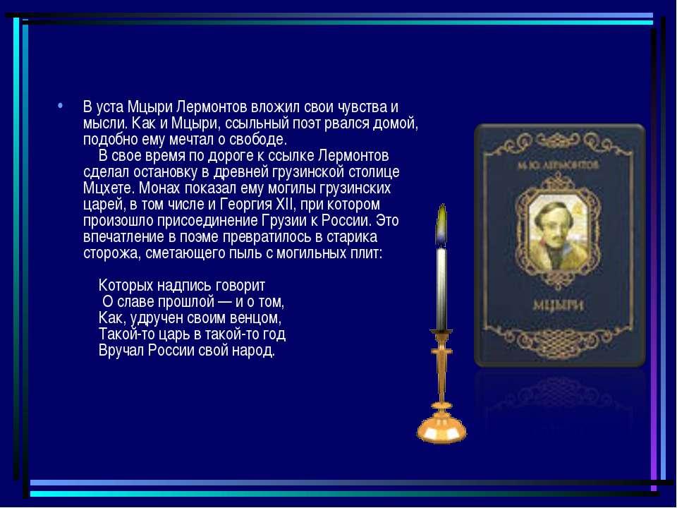 В уста Мцыри Лермонтов вложил свои чувства и мысли. Как и Мцыри, ссыльный поэ...