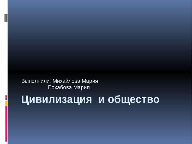 Цивилизация и общество Выполнили: Михайлова Мария Похабова Мария