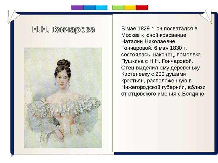 . В мае 1829 г. он посватался в Москве к юной красавице Наталии Николаевне Го...