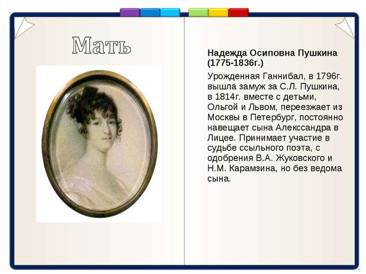 Надежда Осиповна Пушкина (1775-1836г.) Урожденная Ганнибал, в 1796г. вышла за...