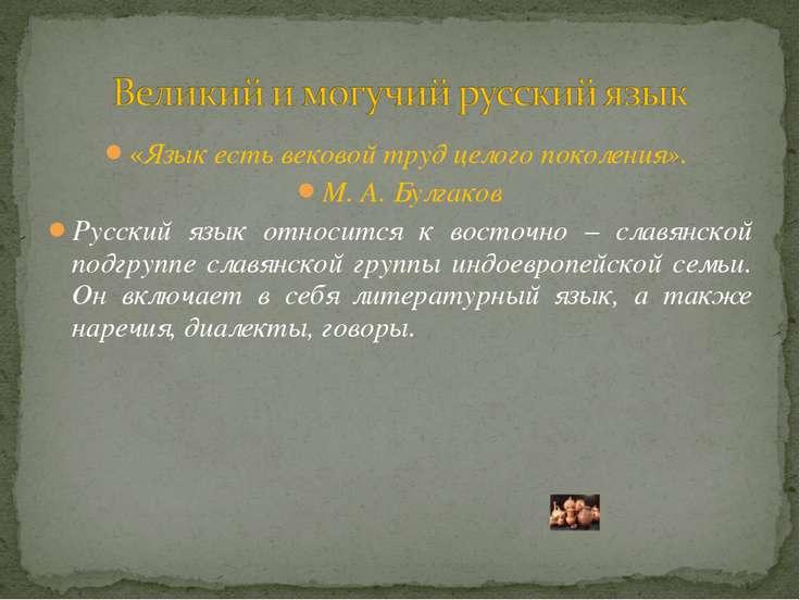«Язык есть вековой труд целого поколения». М. А. Булгаков Русский язык относи...