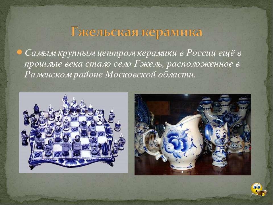 Самым крупным центром керамики в России ещё в прошлые века стало село Гжель, ...